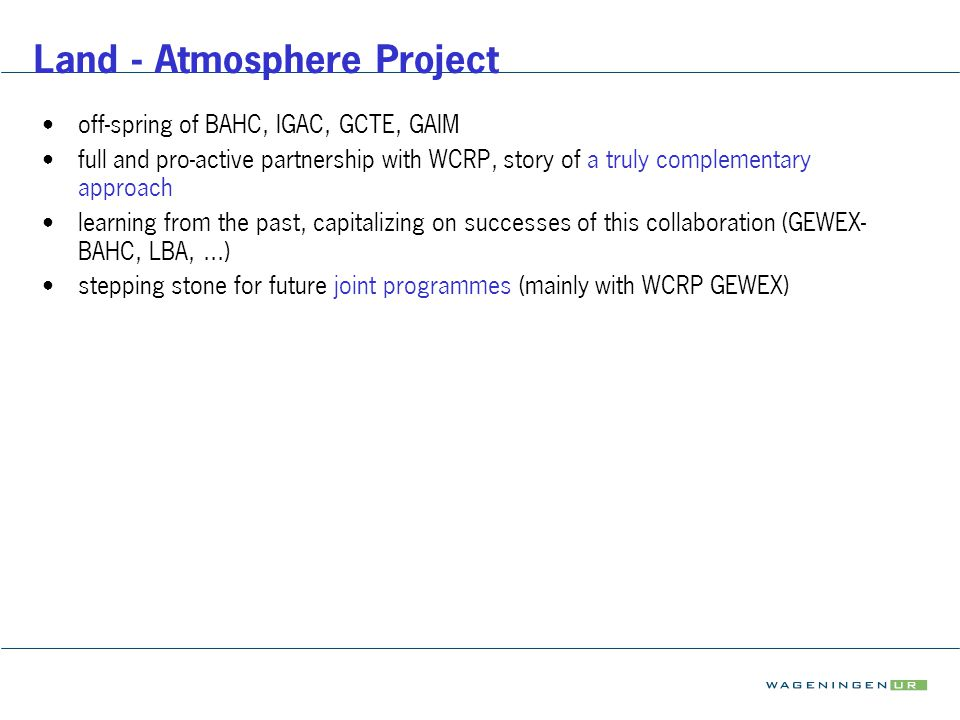 Land - Atmosphere Project off-spring of BAHC, IGAC, GCTE, GAIM full and pro-active partnership with WCRP, story of a truly complementary approach lear