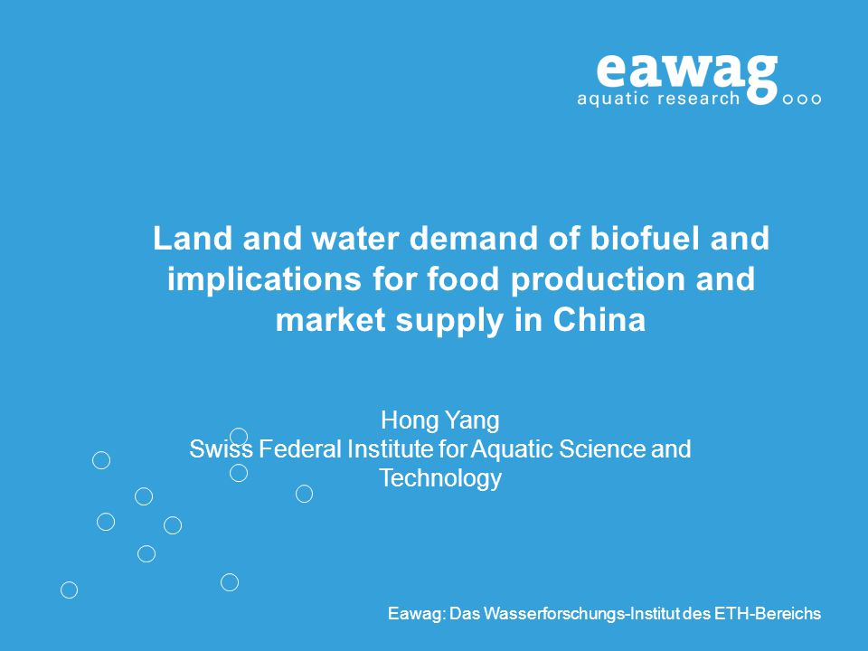 Eawag: Das Wasserforschungs-Institut des ETH-Bereichs Land and water demand of biofuel and implications for food production and market supply in China Hong Yang Swiss Federal Institute for Aquatic Science and Technology