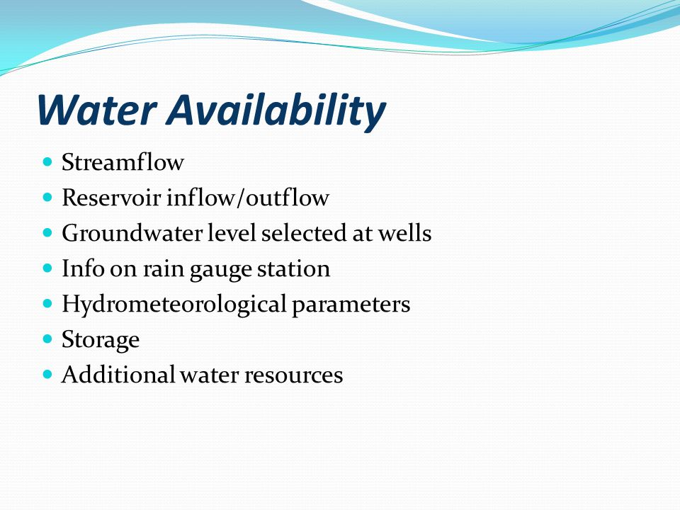 Water Availability Streamflow Reservoir inflow/outflow Groundwater level selected at wells Info on rain gauge station Hydrometeorological parameters Storage Additional water resources