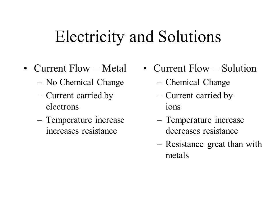 Electricity and Solutions Current Flow – Metal –No Chemical Change –Current carried by electrons –Temperature increase increases resistance Current Flow – Solution –Chemical Change –Current carried by ions –Temperature increase decreases resistance –Resistance great than with metals
