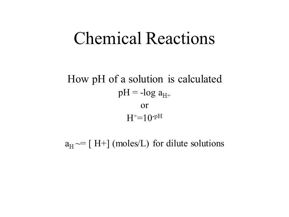 Chemical Reactions How pH of a solution is calculated pH = -log a H+ or H + =10 -pH a H ~= [ H+] (moles/L) for dilute solutions