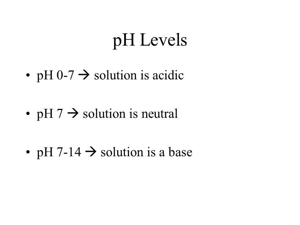 pH Levels pH 0-7 solution is acidic pH 7 solution is neutral pH 7-14 solution is a base