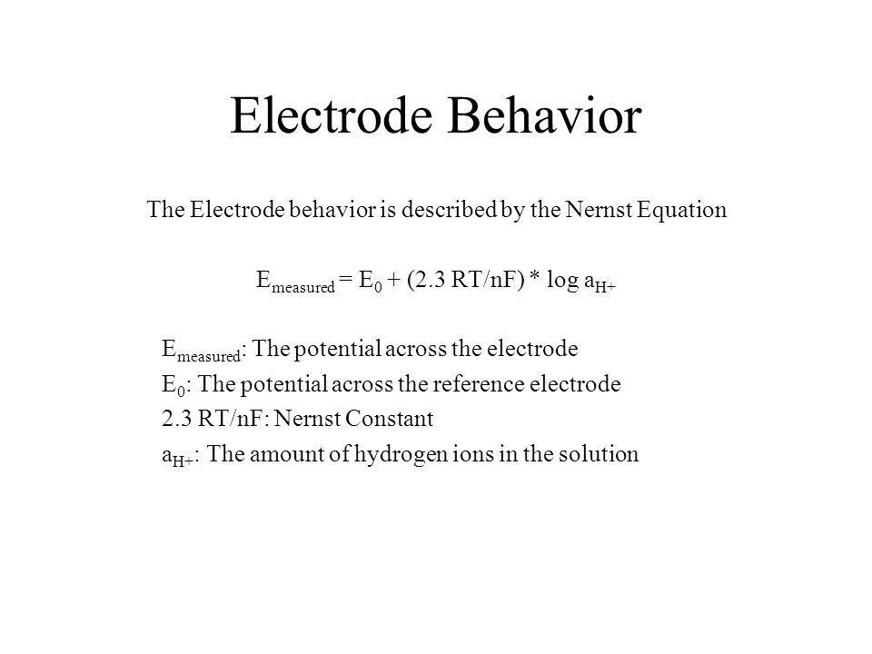 Electrode Behavior The Electrode behavior is described by the Nernst Equation E measured = E 0 + (2.3 RT/nF) * log a H+ E measured : The potential across the electrode E 0 : The potential across the reference electrode 2.3 RT/nF: Nernst Constant a H+ : The amount of hydrogen ions in the solution