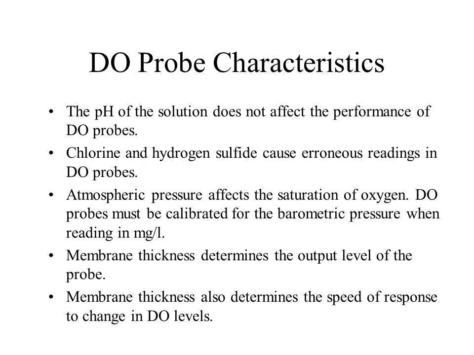 DO Probe Characteristics The pH of the solution does not affect the performance of DO probes.