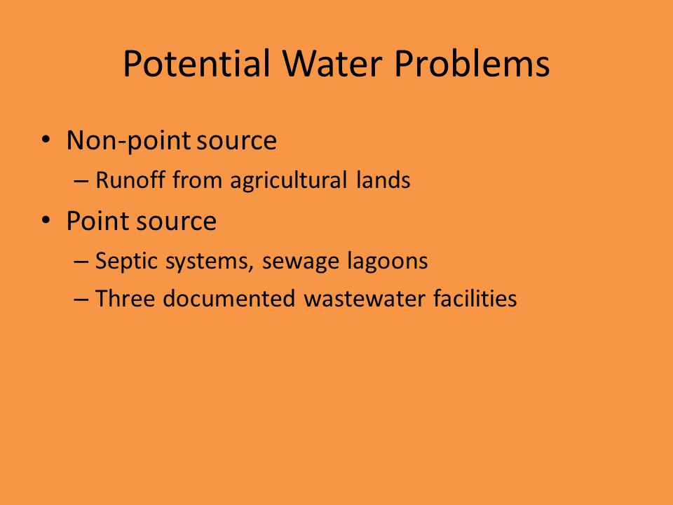 Potential Water Problems Non-point source – Runoff from agricultural lands Point source – Septic systems, sewage lagoons – Three documented wastewater facilities