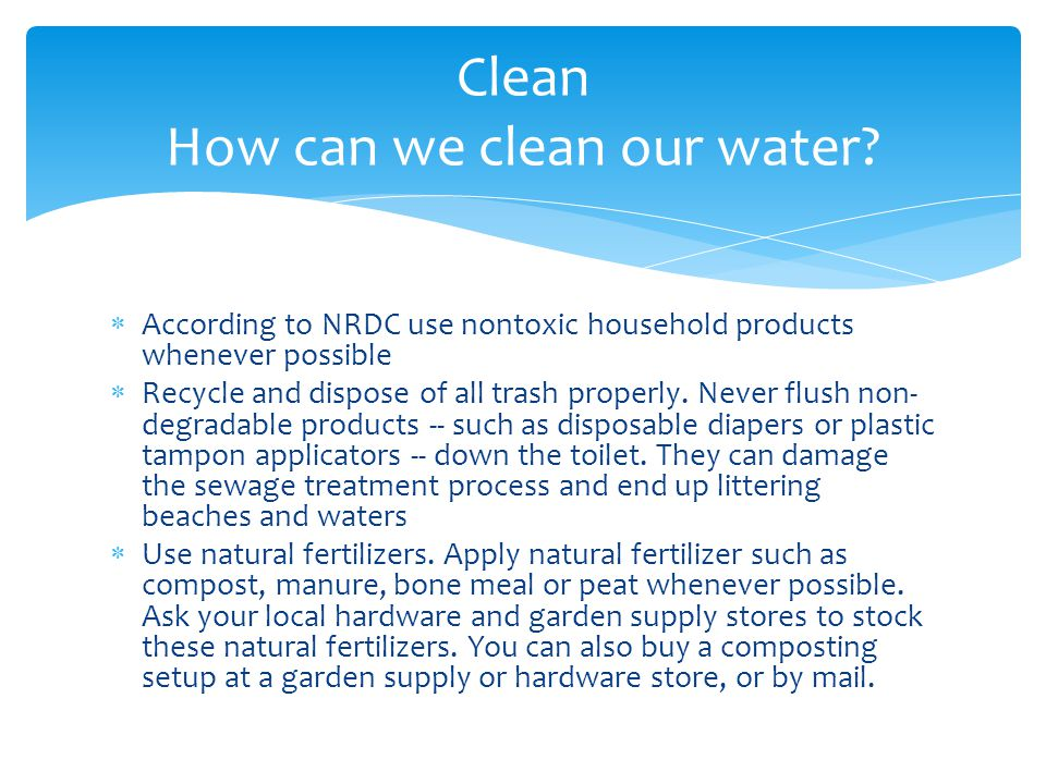 According to NRDC use nontoxic household products whenever possible Recycle and dispose of all trash properly.