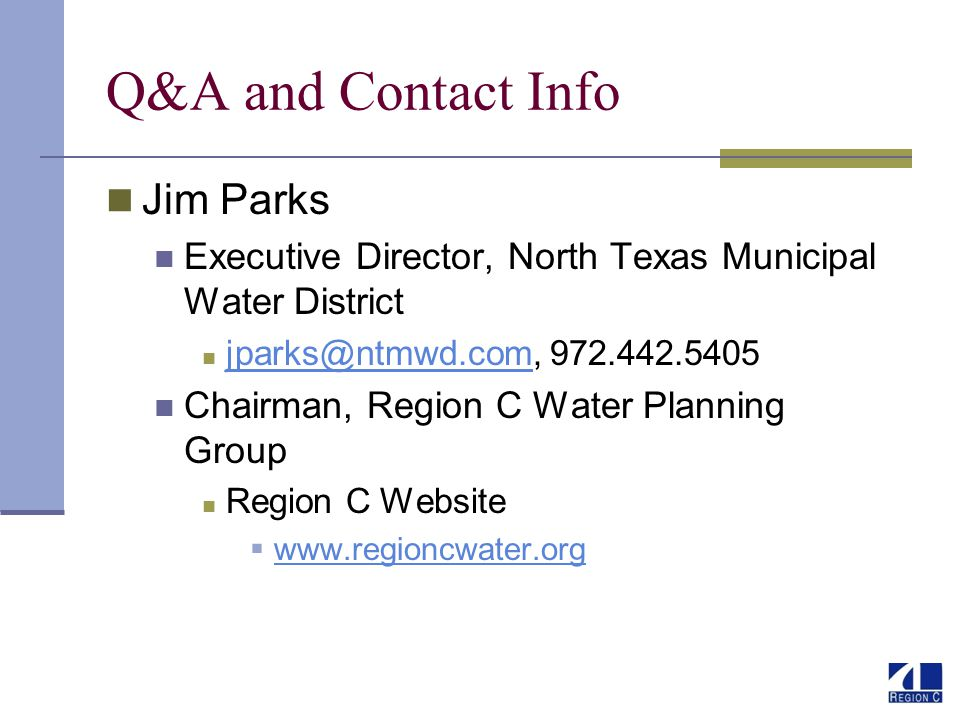 Q&A and Contact Info Jim Parks Executive Director, North Texas Municipal Water District jparks@ntmwd.com, 972.442.5405 jparks@ntmwd.com Chairman, Region C Water Planning Group Region C Website www.regioncwater.org