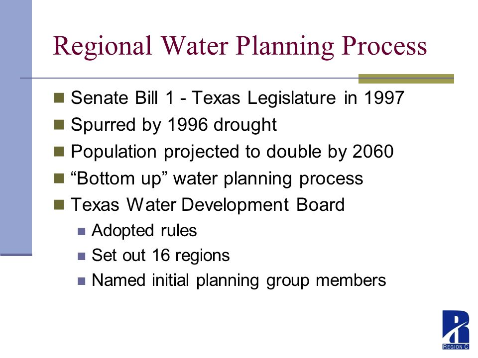 Regional Water Planning Process Senate Bill 1 - Texas Legislature in 1997 Spurred by 1996 drought Population projected to double by 2060 Bottom up water planning process Texas Water Development Board Adopted rules Set out 16 regions Named initial planning group members