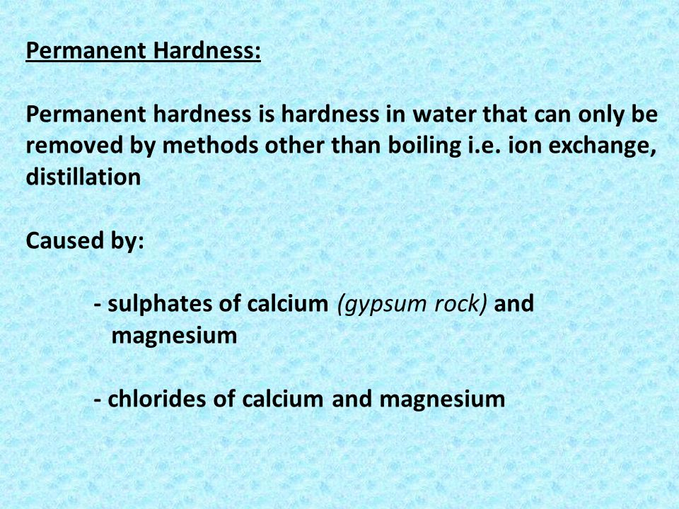 Permanent Hardness: Permanent hardness is hardness in water that can only be removed by methods other than boiling i.e. ion exchange, distillation Cau