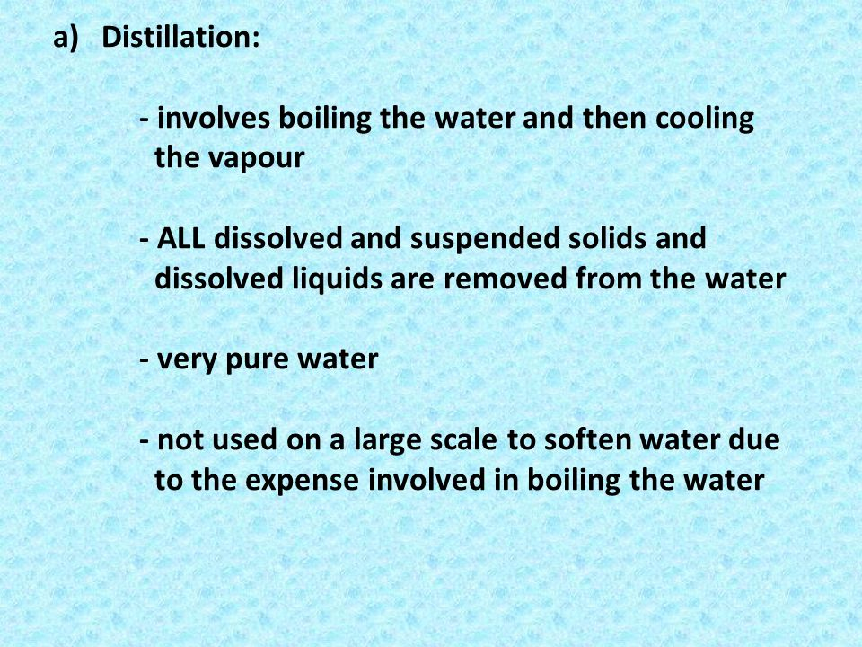 a)Distillation: - involves boiling the water and then cooling the vapour - ALL dissolved and suspended solids and dissolved liquids are removed from t