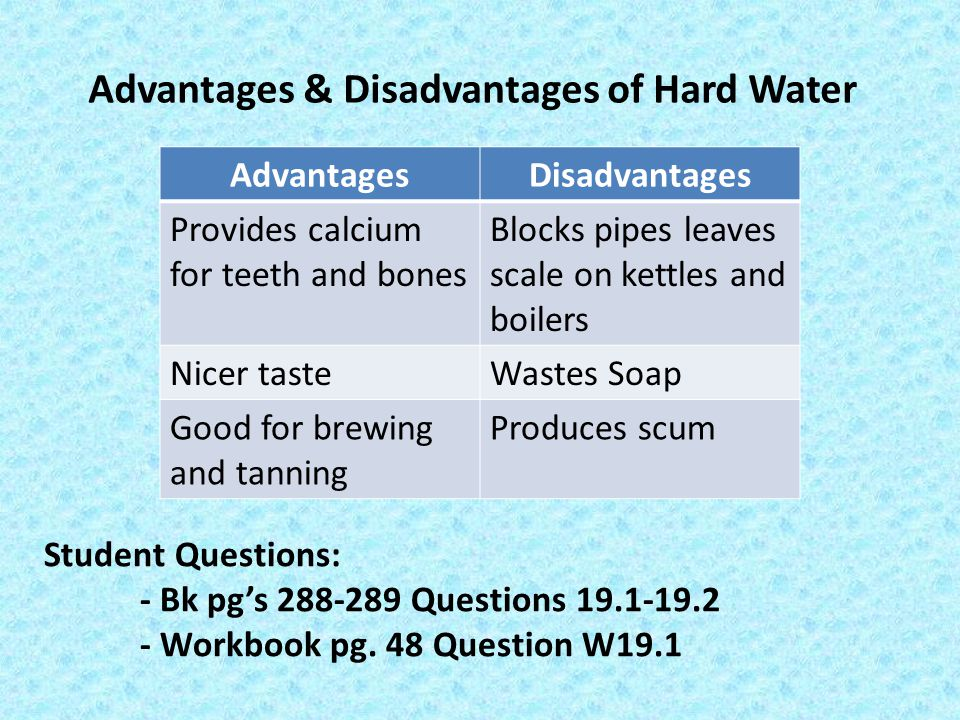 Advantages & Disadvantages of Hard Water AdvantagesDisadvantages Provides calcium for teeth and bones Blocks pipes leaves scale on kettles and boilers