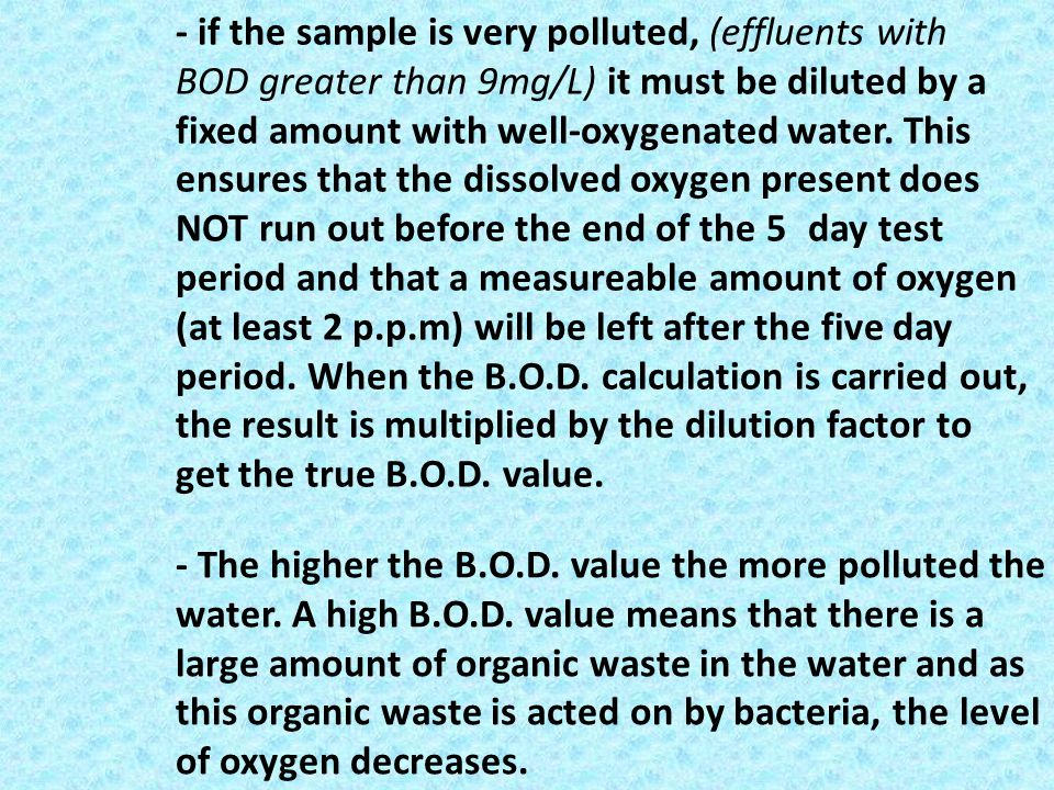 - if the sample is very polluted, (effluents with BOD greater than 9mg/L) it must be diluted by a fixed amount with well-oxygenated water. This ensure