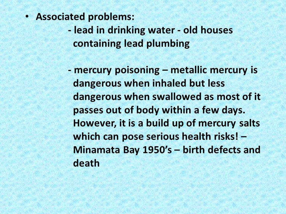 Associated problems: - lead in drinking water - old houses containing lead plumbing - mercury poisoning – metallic mercury is dangerous when inhaled b