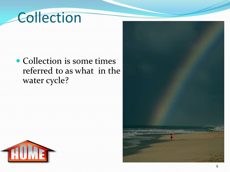 Collection Collection is some times referred to as what in the water cycle? 6