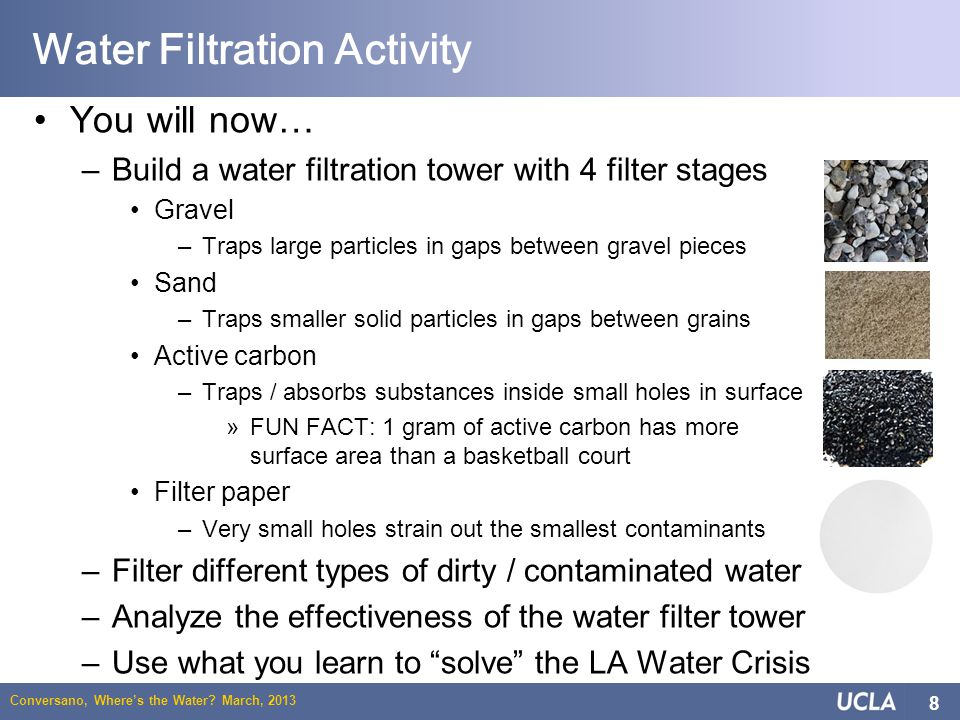 Conversano, Wheres the Water? March, 2013 8 Water Filtration Activity You will now… –Build a water filtration tower with 4 filter stages Gravel –Traps