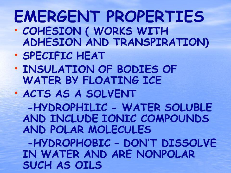 EMERGENT PROPERTIES COHESION ( WORKS WITH ADHESION AND TRANSPIRATION) SPECIFIC HEAT INSULATION OF BODIES OF WATER BY FLOATING ICE ACTS AS A SOLVENT -HYDROPHILIC - WATER SOLUBLE AND INCLUDE IONIC COMPOUNDS AND POLAR MOLECULES -HYDROPHOBIC – DONT DISSOLVE IN WATER AND ARE NONPOLAR SUCH AS OILS