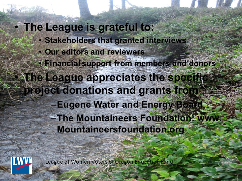 The League is grateful to: Stakeholders that granted interviews Our editors and reviewers Financial support from members and donors The League appreciates the specific project donations and grants from –Eugene Water and Energy Board –The Mountaineers Foundation: www.
