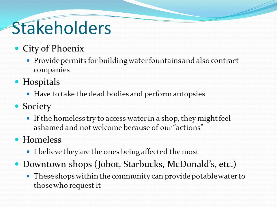 Stakeholders City of Phoenix Provide permits for building water fountains and also contract companies Hospitals Have to take the dead bodies and perform autopsies Society If the homeless try to access water in a shop, they might feel ashamed and not welcome because of our actions Homeless I believe they are the ones being affected the most Downtown shops (Jobot, Starbucks, McDonalds, etc.) These shops within the community can provide potable water to those who request it