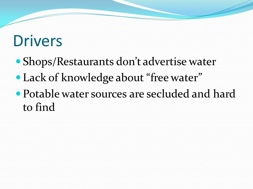 Drivers Shops/Restaurants dont advertise water Lack of knowledge about free water Potable water sources are secluded and hard to find