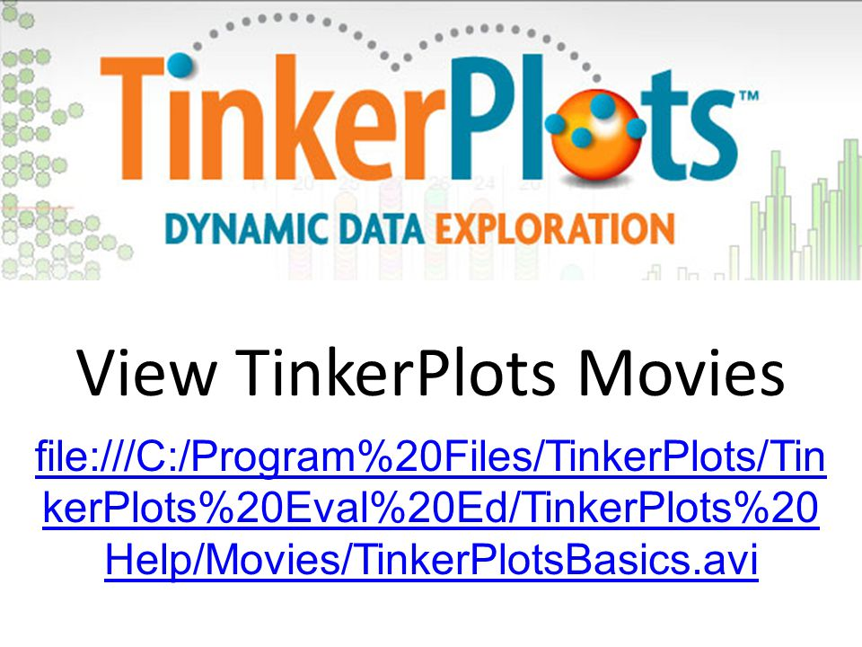 file:///C:/Program%20Files/TinkerPlots/Tin kerPlots%20Eval%20Ed/TinkerPlots%20 Help/Movies/TinkerPlotsBasics.avi View TinkerPlots Movies