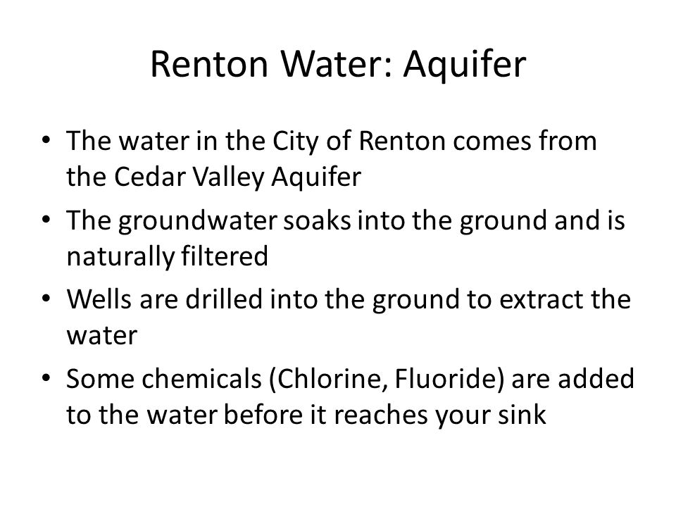 The water in the City of Renton comes from the Cedar Valley Aquifer The groundwater soaks into the ground and is naturally filtered Wells are drilled into the ground to extract the water Some chemicals (Chlorine, Fluoride) are added to the water before it reaches your sink