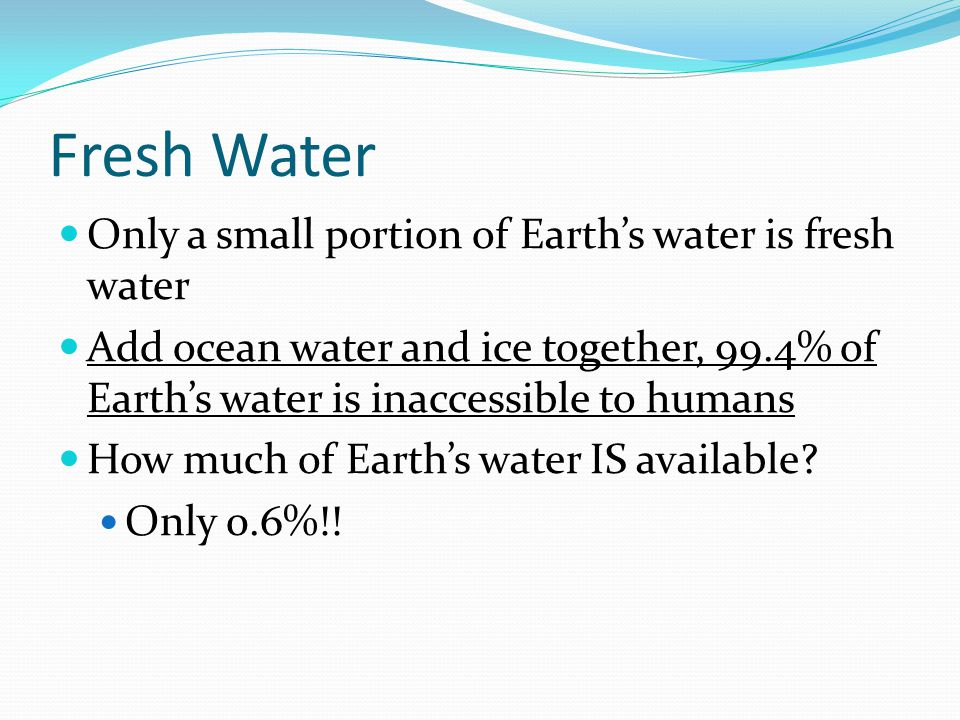 Fresh Water Only a small portion of Earths water is fresh water Add ocean water and ice together, 99.4% of Earths water is inaccessible to humans How much of Earths water IS available.