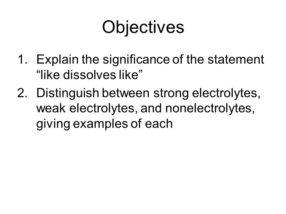 Objectives 1.Explain the significance of the statement like dissolves like 2.Distinguish between strong electrolytes, weak electrolytes, and nonelectrolytes, giving examples of each