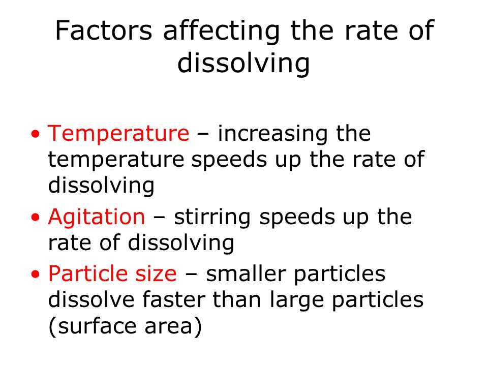 Factors affecting the rate of dissolving Temperature – increasing the temperature speeds up the rate of dissolving Agitation – stirring speeds up the rate of dissolving Particle size – smaller particles dissolve faster than large particles (surface area)