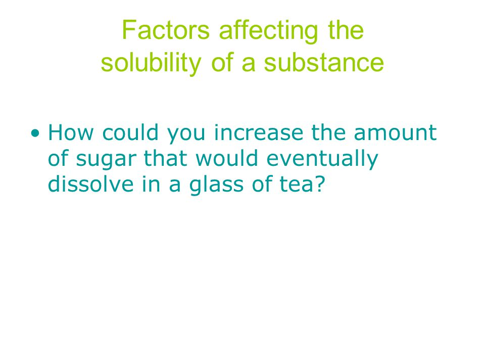 Factors affecting the solubility of a substance How could you increase the amount of sugar that would eventually dissolve in a glass of tea?