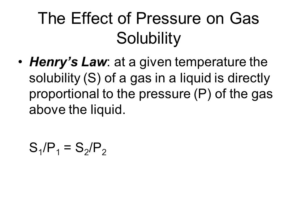 The Effect of Pressure on Gas Solubility Henrys Law: at a given temperature the solubility (S) of a gas in a liquid is directly proportional to the pressure (P) of the gas above the liquid.