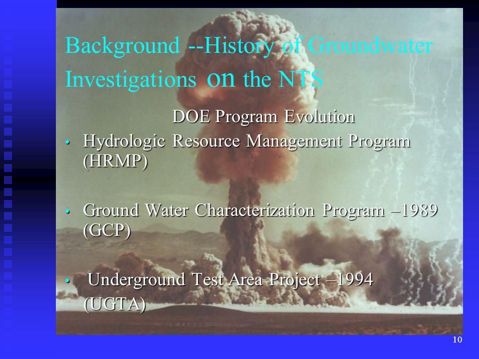 10 DOE Program Evolution Hydrologic Resource Management Program (HRMP) Hydrologic Resource Management Program (HRMP) Ground Water Characterization Program –1989 (GCP) Ground Water Characterization Program –1989 (GCP) Underground Test Area Project –1994 Underground Test Area Project –1994 (UGTA) (UGTA) Background --History of Groundwater Investigations on the NTS