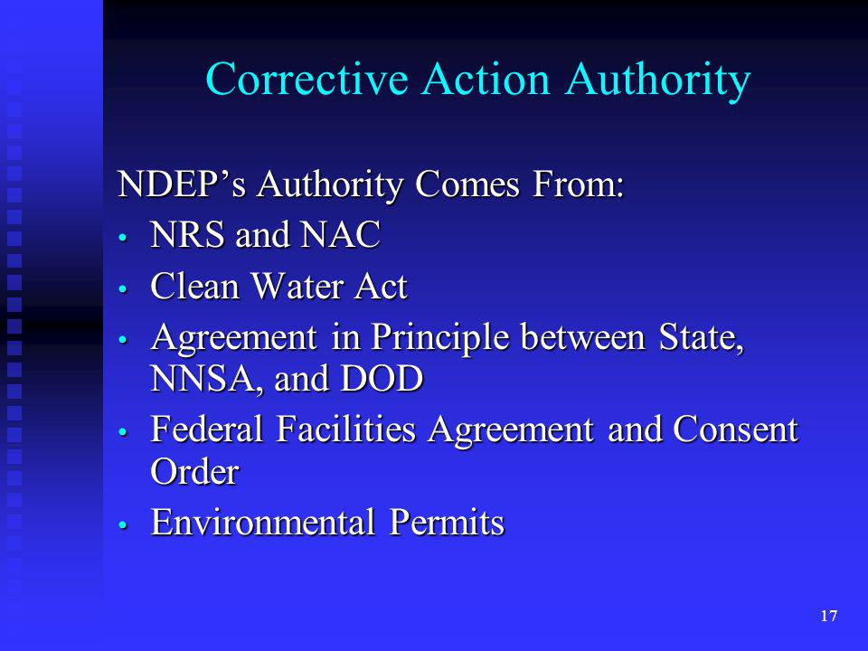 17 Corrective Action Authority NDEPs Authority Comes From: NRS and NAC NRS and NAC Clean Water Act Clean Water Act Agreement in Principle between State, NNSA, and DOD Agreement in Principle between State, NNSA, and DOD Federal Facilities Agreement and Consent Order Federal Facilities Agreement and Consent Order Environmental Permits Environmental Permits