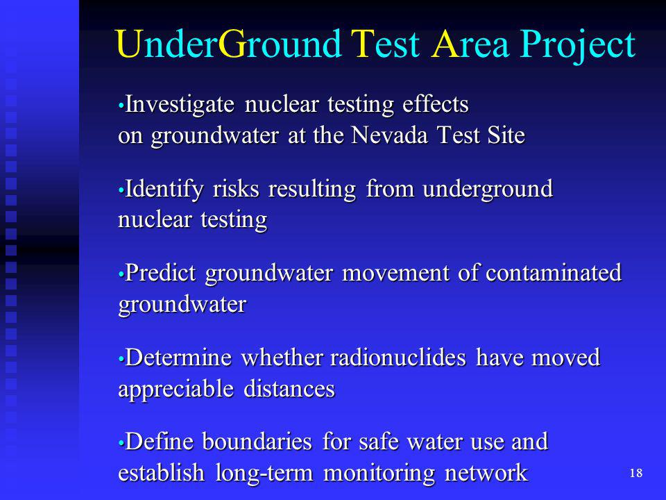 18 UnderGround Test Area Project Investigate nuclear testing effects on groundwater at the Nevada Test Site Investigate nuclear testing effects on gro