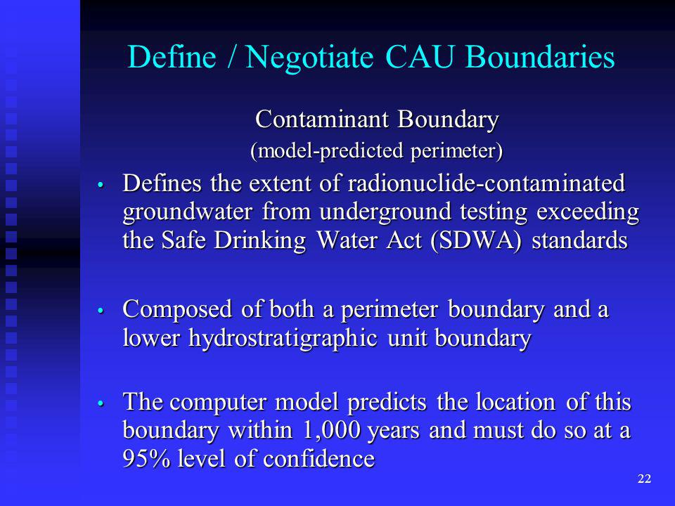 22 Define / Negotiate CAU Boundaries Contaminant Boundary (model-predicted perimeter) Defines the extent of radionuclide-contaminated groundwater from underground testing exceeding the Safe Drinking Water Act (SDWA) standards Defines the extent of radionuclide-contaminated groundwater from underground testing exceeding the Safe Drinking Water Act (SDWA) standards Composed of both a perimeter boundary and a lower hydrostratigraphic unit boundary Composed of both a perimeter boundary and a lower hydrostratigraphic unit boundary The computer model predicts the location of this boundary within 1,000 years and must do so at a 95% level of confidence The computer model predicts the location of this boundary within 1,000 years and must do so at a 95% level of confidence