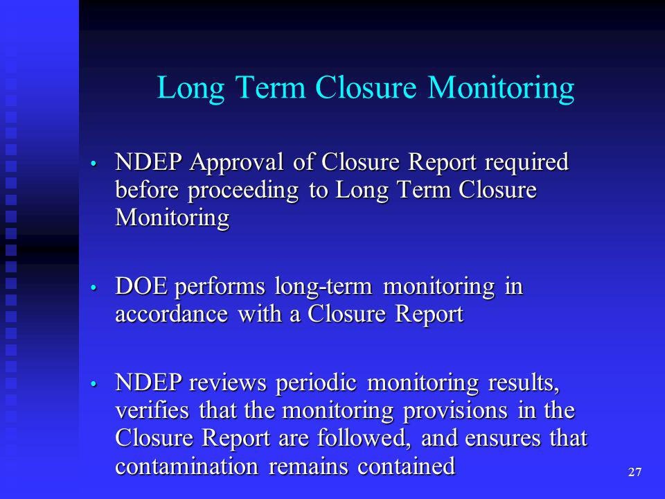 27 Long Term Closure Monitoring NDEP Approval of Closure Report required before proceeding to Long Term Closure Monitoring NDEP Approval of Closure Report required before proceeding to Long Term Closure Monitoring DOE performs long-term monitoring in accordance with a Closure Report DOE performs long-term monitoring in accordance with a Closure Report NDEP reviews periodic monitoring results, verifies that the monitoring provisions in the Closure Report are followed, and ensures that contamination remains contained NDEP reviews periodic monitoring results, verifies that the monitoring provisions in the Closure Report are followed, and ensures that contamination remains contained