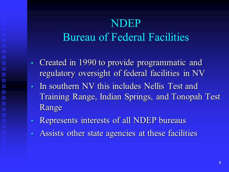 5 NDEP Bureau of Federal Facilities Created in 1990 to provide programmatic and regulatory oversight of federal facilities in NV Created in 1990 to provide programmatic and regulatory oversight of federal facilities in NV In southern NV this includes Nellis Test and Training Range, Indian Springs, and Tonopah Test Range In southern NV this includes Nellis Test and Training Range, Indian Springs, and Tonopah Test Range Represents interests of all NDEP bureaus Represents interests of all NDEP bureaus Assists other state agencies at these facilities Assists other state agencies at these facilities