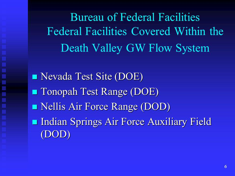 6 Bureau of Federal Facilities Federal Facilities Covered Within the Death Valley GW Flow System n Nevada Test Site (DOE) n Tonopah Test Range (DOE) n