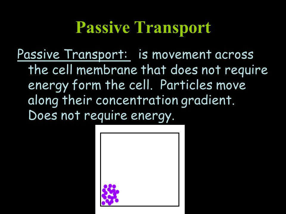 Passive Transport Passive Transport: is movement across the cell membrane that does not require energy form the cell.