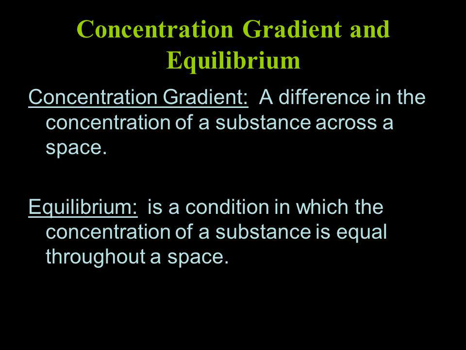 Concentration Gradient and Equilibrium Concentration Gradient: A difference in the concentration of a substance across a space.