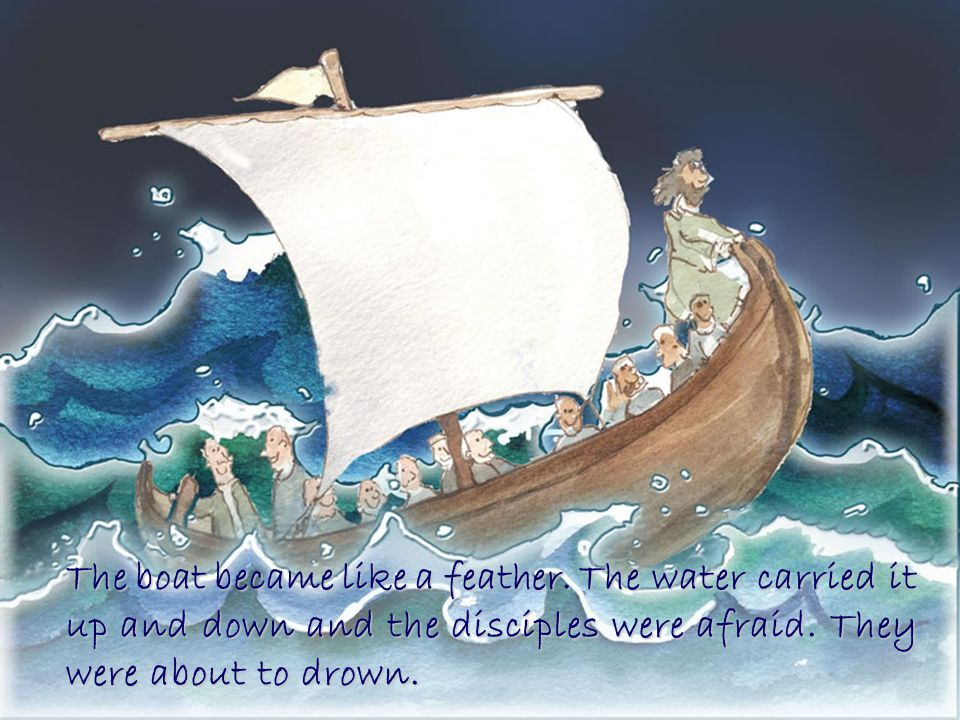 The boat became like a feather. The water carried it up and down and the disciples were afraid.