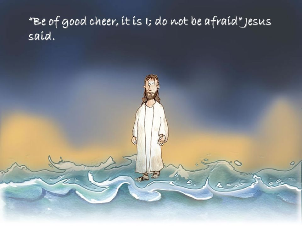 Be of good cheer, it is I; do not be afraid Jesus said.