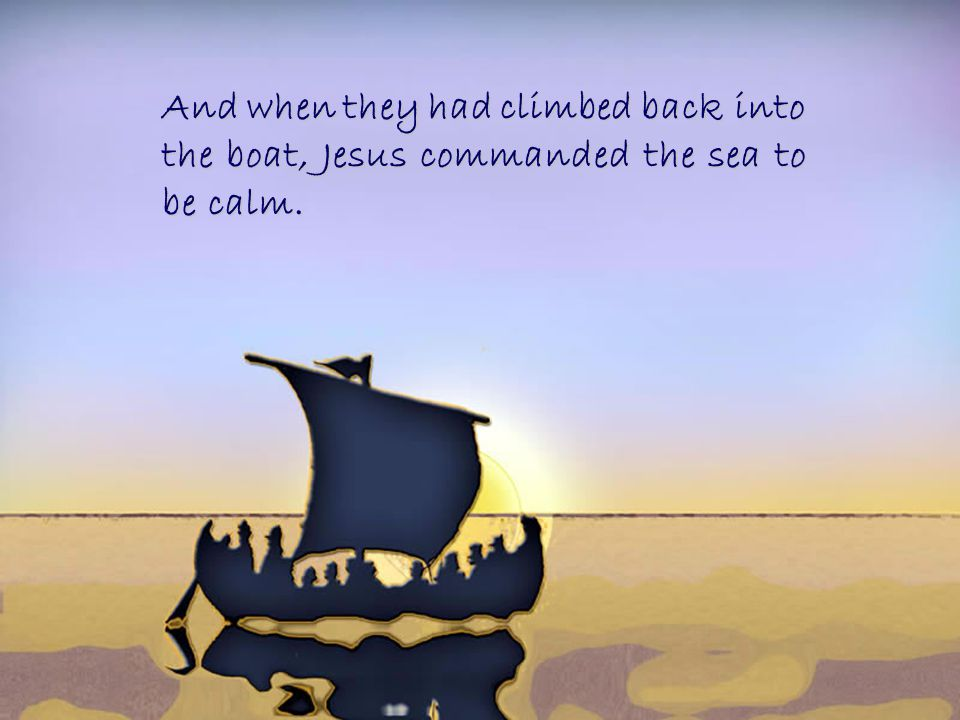 And when they had climbed back into the boat, Jesus commanded the sea to be calm.
