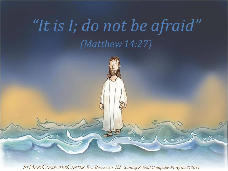 It is I; do not be afraid (Matthew 14:27) S T M ARY C OMPUTER C ENTER, E AST B RUNSWICK, NJ, Sunday School Computer Program© 2011