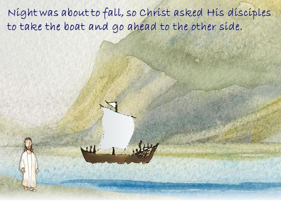 Night was about to fall, so Christ asked His disciples to take the boat and go ahead to the other side.
