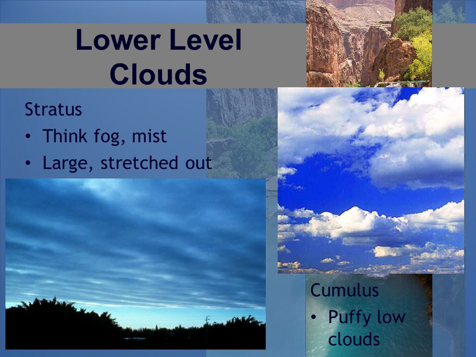 Lower Level Clouds Stratus Think fog, mist Large, stretched out Cumulus Puffy low clouds