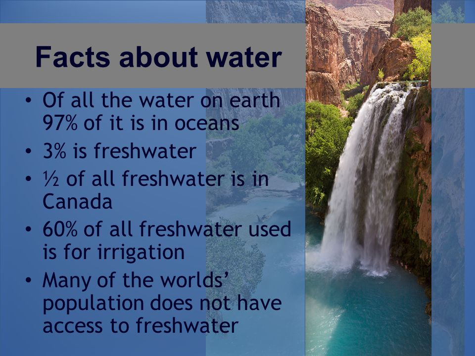 Facts about water Of all the water on earth 97% of it is in oceans 3% is freshwater ½ of all freshwater is in Canada 60% of all freshwater used is for