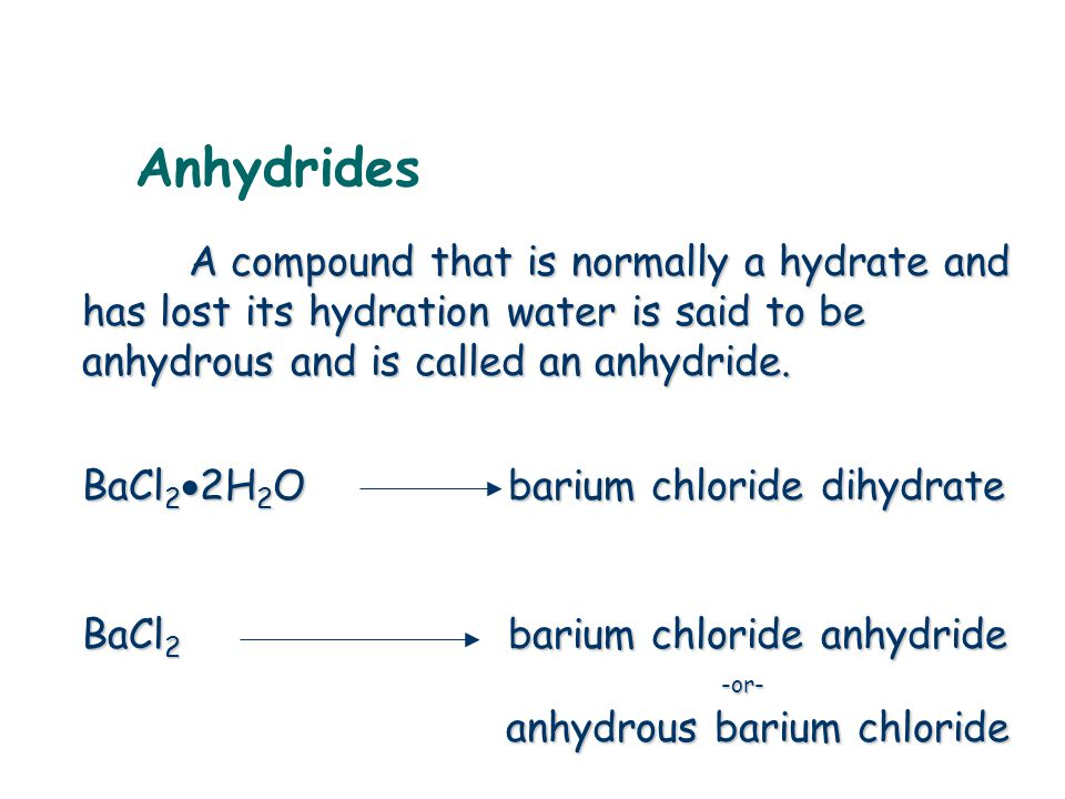Anhydrides A compound that is normally a hydrate and has lost its hydration water is said to be anhydrous and is called an anhydride. BaCl 2 2H 2 Obar