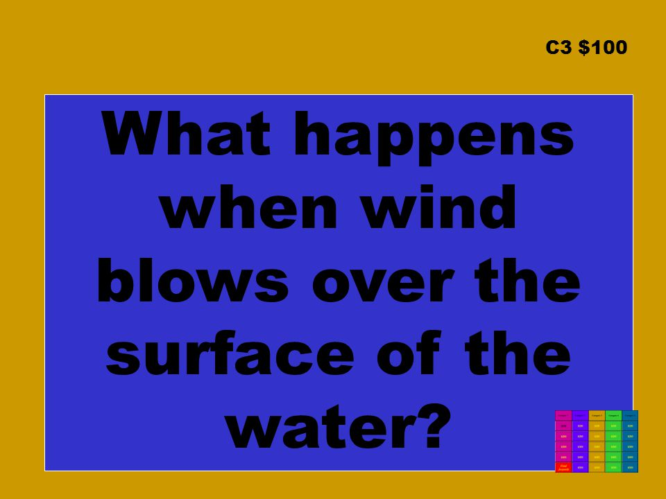 C3 $100 What happens when wind blows over the surface of the water