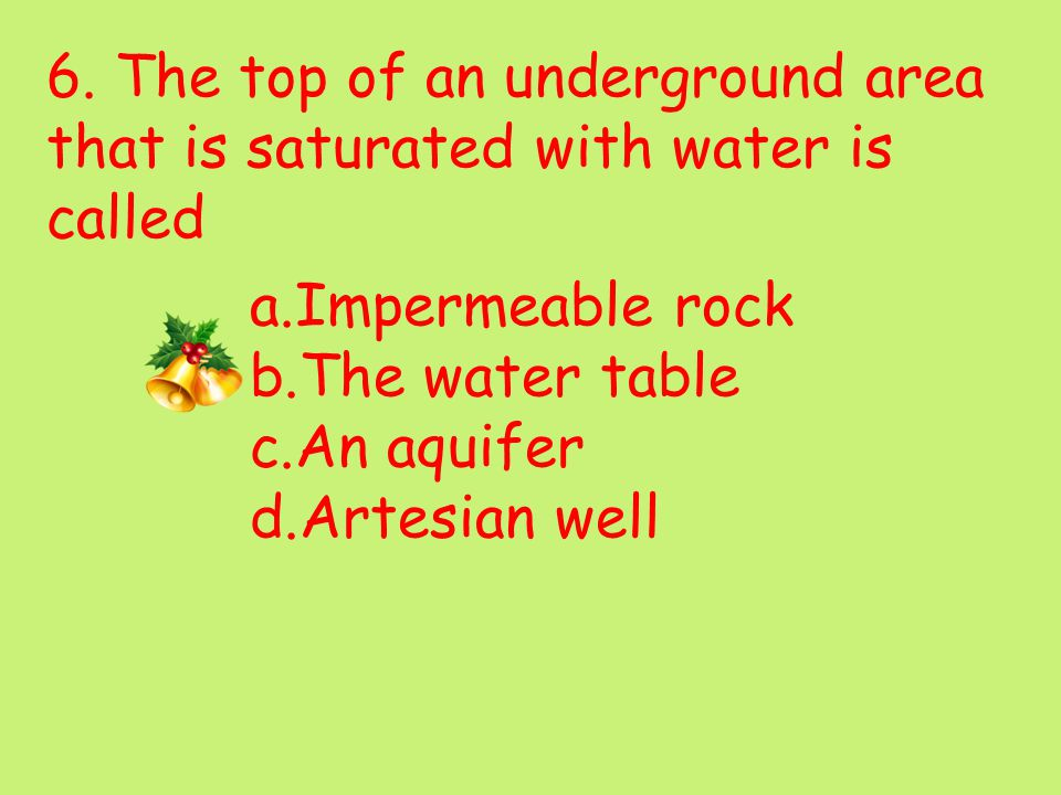 6. The top of an underground area that is saturated with water is called a.Impermeable rock b.The water table c.An aquifer d.Artesian well