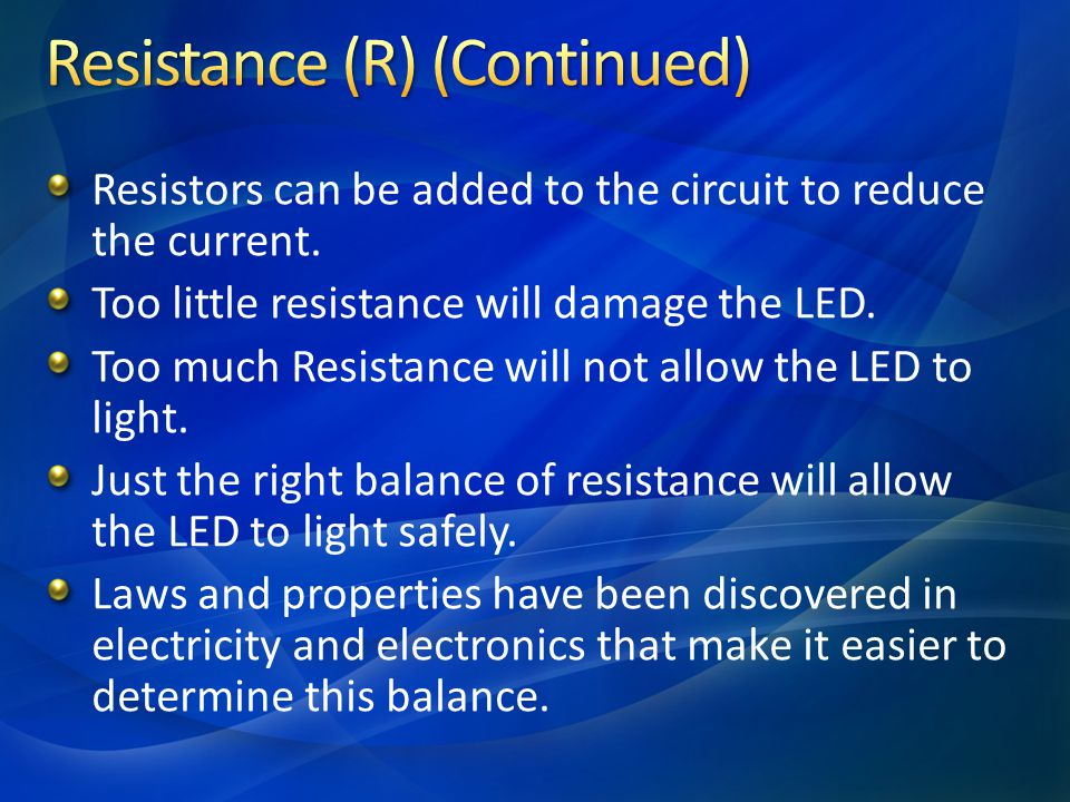 Resistors can be added to the circuit to reduce the current. Too little resistance will damage the LED. Too much Resistance will not allow the LED to